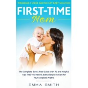 First-Time Mom: Pregnancy Guide and No-Cry Baby Solution: The complete stress free guide with all the helpful tips that you need & bab, Hardcover/Emma Smith