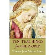 Ten Teachings for One World: Wisdom from Mother Mary, Paperback/Gina Lake