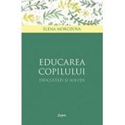 Educarea copilului - dificultati si solutii/Elena Morozova
