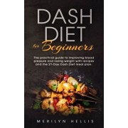 Dash diet for beginners: the practical guide to improving blood pressure and losing weight with recipes and the 21-Day Dash Diet meal plan., Paperback/Merilyn Hellis Hellis