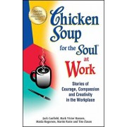 Chicken Soup for the Soul at Work: Stories of Courage, Compassion and Creativity in the Workplace, Paperback/Jack Canfield