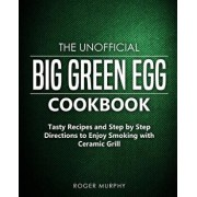 The Unofficial Big Green Egg Cookbook: Tasty Recipes and Step by Step Directions to Enjoy Smoking with Ceramic Grill, Paperback/Roger Murphy