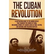 The Cuban Revolution: A Captivating Guide to the Armed Revolt That Changed the Course of Cuba, Including Stories of Leaders Such as Fidel Ca, Paperback/Captivating History