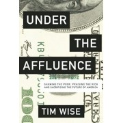 Under the Affluence: Shaming the Poor, Praising the Rich and Sacrificing the Future of America, Paperback/Tim Wise