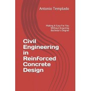 Civil Engineering in Reinforced Concrete Design: Making It Easy For You Without Acquiring Bachelor's Degree, Paperback/Antonio Templado