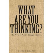 What Are You Thinking: The Power of Positive Thought Selection, Paperback/Chuck Heath