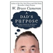 A Dad's Purpose: One Man's Search for the Reason Nobody Is Listening to Him/W. Bruce Cameron
