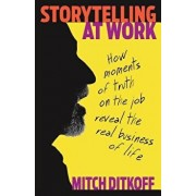 Storytelling at Work: How Moments of Truth on the Job Reveal the Real Business of Life, Paperback/Mitch Ditkoff