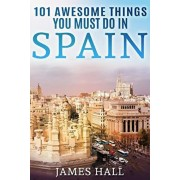 Spain: 101 Awesome Things You Must Do in Spain: Spain Travel Guide to the Best of Everything: Madrid, Barcelona, Toledo, Sevi, Paperback/James Hall
