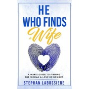 He Who Finds A Wife: A Man's Guide to Finding the Woman and Love He Desires, Paperback/Stephan Speaks