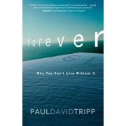 Forever: Why You Can't Live Without It, Paperback/Paul David Tripp