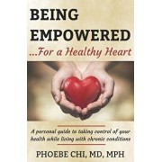 Being Empowered for a Healthy Heart: A personal guide to taking control of your health while living with chronic conditions, Paperback/Phoebe Chi MD Mph