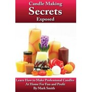 Candle Making Secrets Exposed: Learn How to Make Professional Candles at Home for Fun and Profit, Paperback/Mark Smith