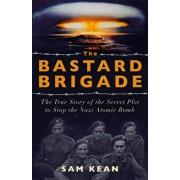 Bastard Brigade. The True Story of the Renegade Scientists and Spies Who Sabotaged the Nazi Atomic Bomb, Paperback/Sam Kean