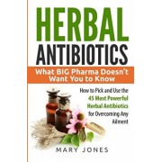 Herbal Antibiotics: What BIG Pharma Doesn't Want You to Know - How to Pick and Use the 45 Most Powerful Herbal Antibiotics for Overcoming, Paperback/Mary Jones