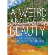 A Weird and Wild Beauty: The Story of Yellowstone, the World's First National Park, Hardcover