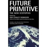 Future Primitive: The New Ecotopias, Paperback/Kim Stanley Robinson