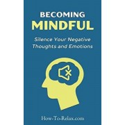 Becoming Mindful: Silence Your Negative Thoughts and Emotions To Regain Control of Your Life, Paperback/Howtorelax Blog Team