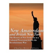 New Amsterdam and British New York: The History of New York City as a Colonial Possession Before the Revolutionary War