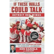 If These Walls Could Talk: Detroit Red Wings: Stories from the Detroit Red Wings Ice, Locker Room, and Press Box, Paperback/Ken Daniels