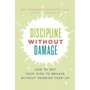 Discipline Without Damage: How to Get Your Kids to Behave Without Messing Them Up, Paperback