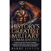 History's Greatest Military Commanders: The Brilliant Military Strategies of Hannibal, Alexander the Great, Sun Tzu, Julius Caesar, Napoleon Bonaparte