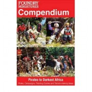 Foundry Miniatures Compendium: Pirates to Darkest Africa: Rules, Campaigns, Painting Guides and Terrain-Making Ideas Wargames Foundry