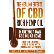 The Healing Effects of CBD Rich Hemp Oil - Make Your Own CBD Oil at Home: How to Extract, Use and Heal with Cannabis Medicine, Paperback