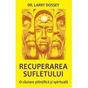 Recuperarea sufletului. O cautare stiintifica si spirituala/Larry Dossey