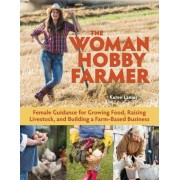 The Woman Hobby Farmer: The Manual for Crops, Livestock, and Your Business from a Female Point of View