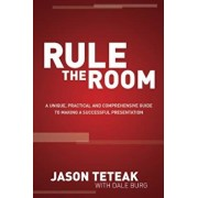 Rule the Room: A Unique, Practical and Comprehensive Guide to Making a Successful Presentation, Paperback/Jason Teteak