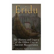 Eridu: The History and Legacy of the Oldest City in Ancient Mesopotamia, Paperback/Charles River Editors