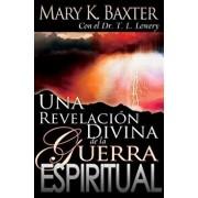 Una Revelaci n Divina de la Guerra Espiritual = Divine Revelation of Spiritual Warfare, Paperback/Mary K. Baxter