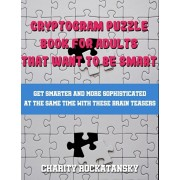 Cryptogram Puzzle Book For Adults That Want to Be Smart: Get Smarter and More Sophisticated At The Same Time With These Brain Teasers, Paperback/Charity Rockatansky