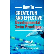 How to Create Fun and Effective Developmental Swim Practices: Make coaching beginner swimmers exciting and interesting., Paperback/Jeffrey Napolski