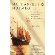 Nathaniel's Nutmeg: Or, the True and Incredible Adventure of the Spice Trader Who Changed the Course of History