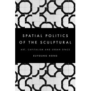 Spatial Politics of the Sculptural. Art, Capitalism and the Urban Space, Paperback/Euyoung Hong