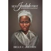 Send Judah First: The Erased Life of an Enslaved Soul, Hardcover/Brian C. Johnson