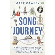 Song Journey: A Hit Songwriter's Guide Through the Process, the Perils, and the Payoff of Writing Songs for a Living, Paperback/Mark Cawley