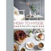 How to Hygge: The Danish Secrets to a Happy, Healthy Life