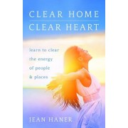 Clear Home, Clear Heart: Learn to Clear the Energy of People & Places, Paperback/Jean Haner