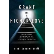 Grant Me a Higher Love: How to Go from the Relationship from Hell to One That's Heaven Sent by Scaling the Ladder of Love, Paperback/Cindi Sansone-Braff