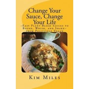 Change Your Sauce, Change Your Life: Easy Plant Based Sauces to Blend, Whisk, and Shake from Positively Vegan, Paperback/Kim Miles