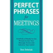 Perfect Phrases for Meetings: Hundreds of Ready-To-Use Phrases to Get Your Message Across and Advance Your Career, Paperback/Don Debelak