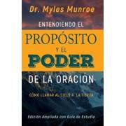 Entendiendo El Proposito y El Poder de la Oracion: Como Llamar Al Cielo a la Tierra, Paperback/Myles Munroe