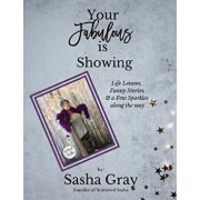 Your Fabulous Is Showing: Life Lessons, Funny Stories, and a Few Sparkles Along the Way, Paperback/Sasha Gray