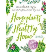 Houseplants for a Healthy Home: 50 Indoor Plants to Help You Breathe Better, Sleep Better, and Feel Better All Year Round, Hardcover/Jon VanZile