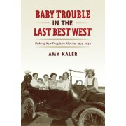 Baby Trouble in the Last Best West: Making New People in Alberta, 1905-1939
