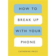 How to Break Up with Your Phone: The 30-Day Plan to Take Back Your Life, Paperback