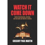 Watch It Come Down: Human Consciousness, Astrology, and the Death and Rebirth of America, Paperback/Gregory Paul Martin